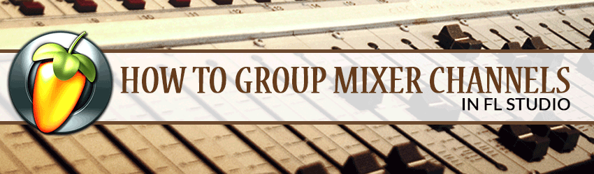 Banner How to add Mixer Channels to a Group in FL Studio Bus Send Tracks Tutorial 12 Mixing
